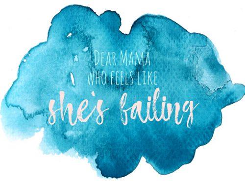 Dear Mama who Feels like she's Failing
