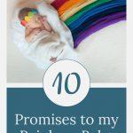 Rainbow baby - 10 Promises to my Rainbow Baby