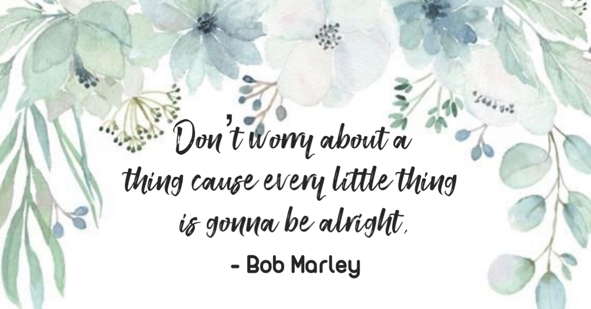 """""""Don't worry about a thing 'cause every little thing is gonna be alright."""" -Bob Marley"""