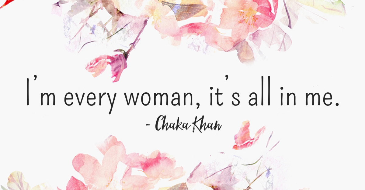 """""""I'm every woman. It's all in me."""" -Chaka Khan"""