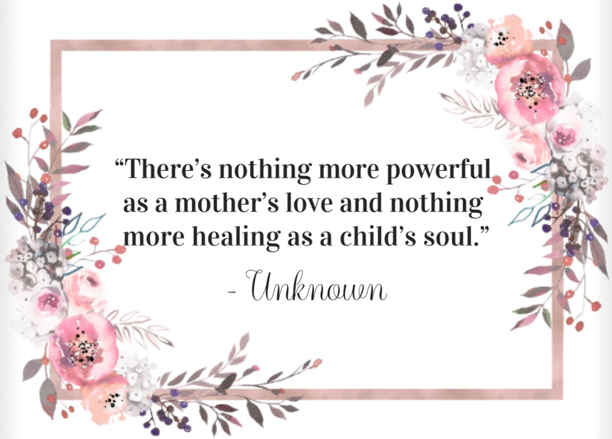 """""""There is nothing more powerful as a mother's love and nothing more healing as a child's soul."""" -Unknown"""