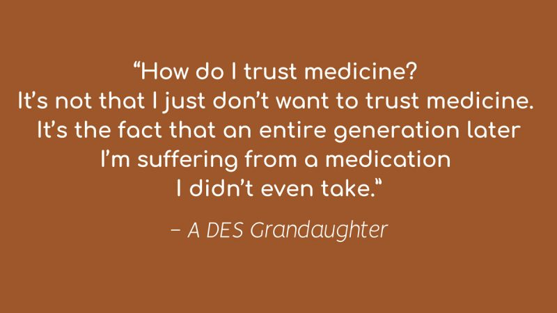 """""""How do I trust medicine? It's not that I just don't want to trust medicine. It's the fact that an entire generation later, I'm suffering from a medication I didn't even take."""""""